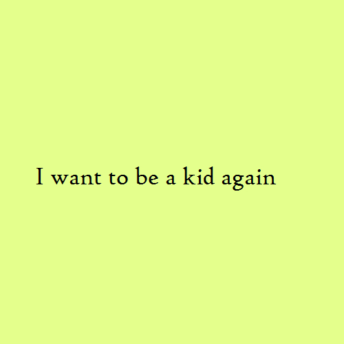 I want to be a kid again